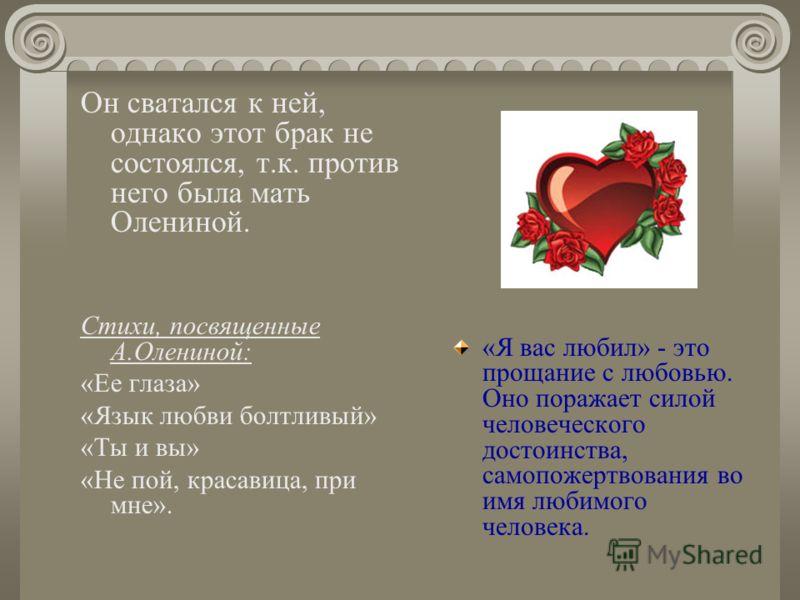 Он сватался к ней, однако этот брак не состоялся, т.к. против него была мать Олениной. Стихи, посвященные А.Олениной: «Ее глаза» «Язык любви болтливый» «Ты и вы» «Не пой, красавица, при мне». «Я вас любил» - это прощание с любовью. Оно поражает силой