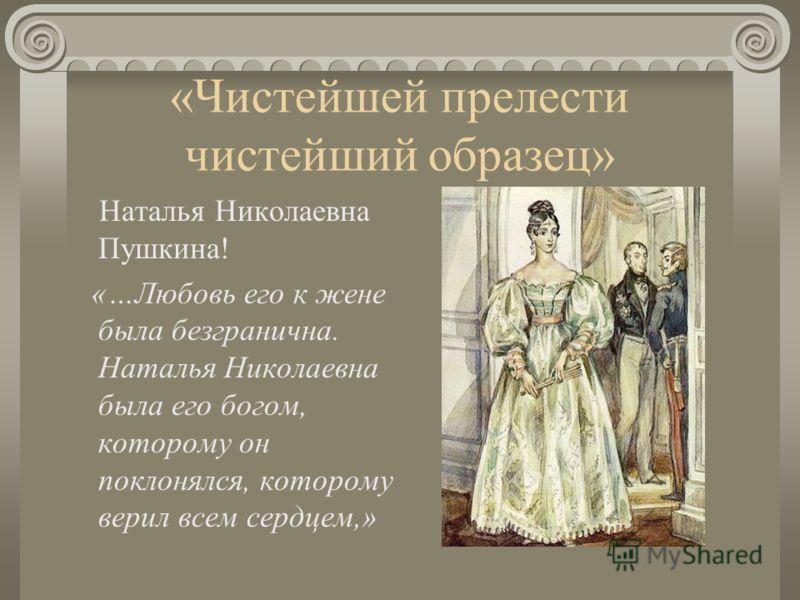 «Чистейшей прелести чистейший образец» Наталья Николаевна Пушкина! «…Любовь его к жене была безгранична. Наталья Николаевна была его богом, которому он поклонялся, которому верил всем сердцем,»