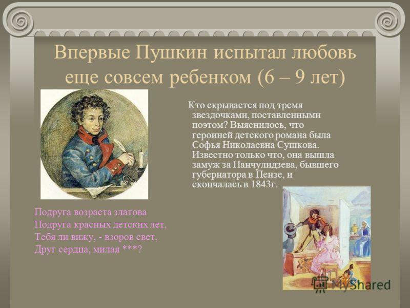 Впервые Пушкин испытал любовь еще совсем ребенком (6 – 9 лет) Подруга возраста златова Подруга красных детских лет, Тебя ли вижу, - взоров свет, Друг сердца, милая ***? Кто скрывается под тремя звездочками, поставленными поэтом? Выяснилось, что герои