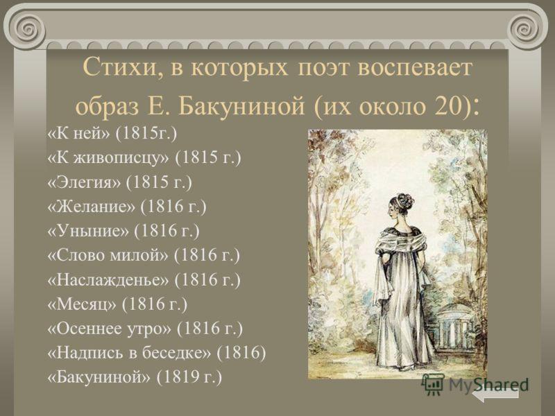 Стихи, в которых поэт воспевает образ Е. Бакуниной (их около 20) : «К ней» (1815г.) «К живописцу» (1815 г.) «Элегия» (1815 г.) «Желание» (1816 г.) «Уныние» (1816 г.) «Слово милой» (1816 г.) «Наслажденье» (1816 г.) «Месяц» (1816 г.) «Осеннее утро» (18