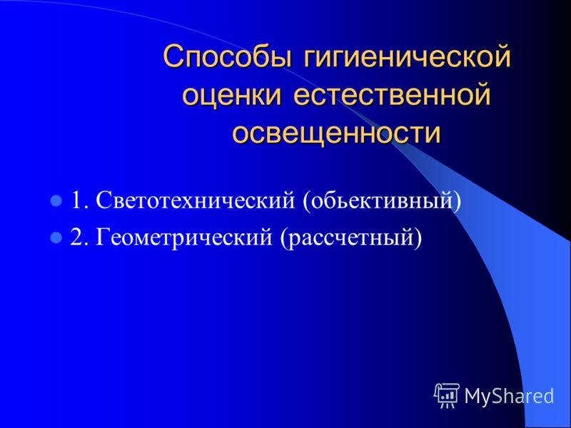 Способы гигиенической оценки естественной освещенности 1. Светотехнический (обьективный) 2. Геометрический (рассчетный)