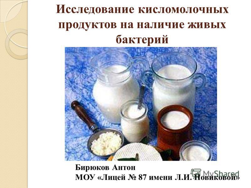 Исследование кисломолочных продуктов на наличие живых бактерий Бирюков Антон МОУ «Лицей 87 имени Л.И. Новиковой»