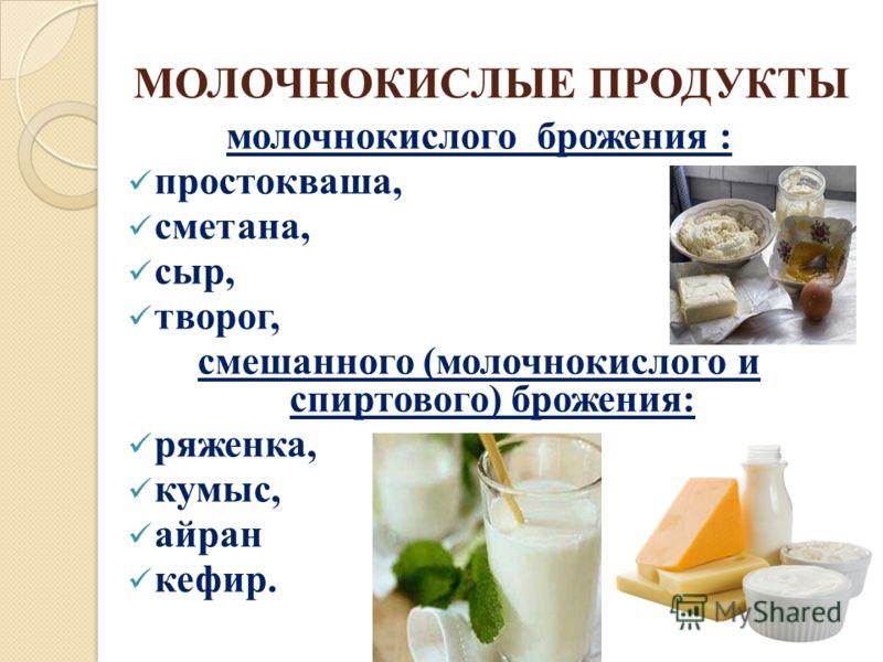 МОЛОЧНОКИСЛЫЕ ПРОДУКТЫ молочнокислого брожения : простокваша, сметана, сыр, творог, смешанного (молочнокислого и спиртового) брожения: ряженка, кумыс, айран кефир.