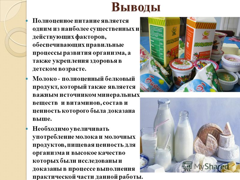 Выводы Полноценное питание является одним из наиболее существенных и действующих факторов, обеспечивающих правильные процессы развития организма, а также укрепления здоровья в детском возрасте. Молоко - полноценный белковый продукт, который также явл