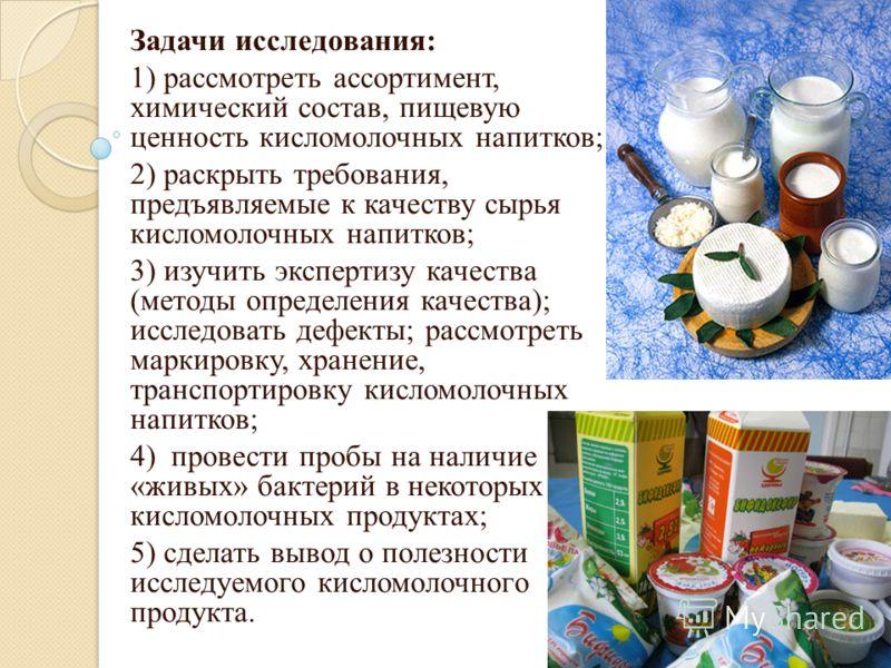 Задачи исследования: 1) рассмотреть ассортимент, химический состав, пищевую ценность кисломолочных напитков; 2) раскрыть требования, предъявляемые к качеству сырья кисломолочных напитков; 3) изучить экспертизу качества (методы определения качества);