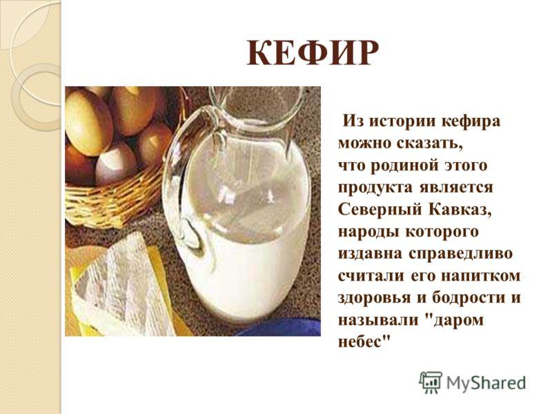КЕФИР Из истории кефира можно сказать, что родиной этого продукта является Северный Кавказ, народы которого издавна справедливо считали его напитком здоровья и бодрости и называли даром небес