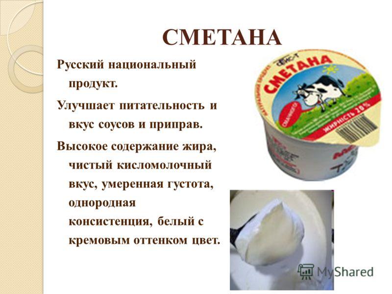 СМЕТАНА Русский национальный продукт. Улучшает питательность и вкус соусов и приправ. Высокое содержание жира, чистый кисломолочный вкус, умеренная густота, однородная консистенция, белый с кремовым оттенком цвет.