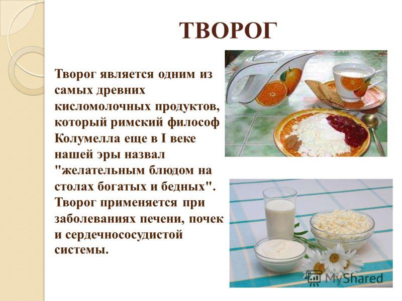 ТВОРОГ Творог является одним из самых древних кисломолочных продуктов, который римский философ Колумелла еще в I веке нашей эры назвал