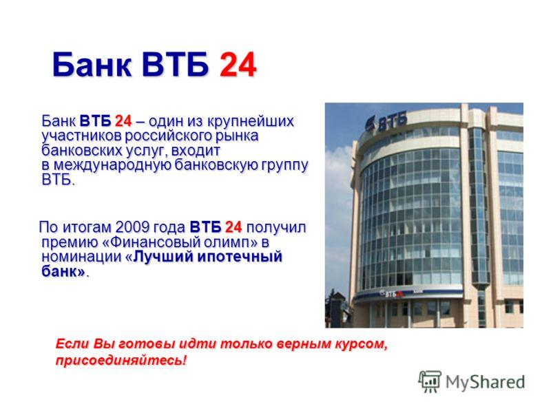 Банк ВТБ 24 Банк ВТБ 24 – один из крупнейших участников российского рынка банковских услуг, входит в международную банковскую группу ВТБ. По итогам 2009 года ВТБ 24 получил премию «Финансовый олимп» в номинации «Лучший ипотечный банк». По итогам 2009