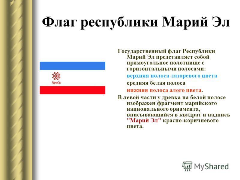 Государственный флаг Республики Марий Эл представляет собой прямоугольное полотнище с горизонтальными полосами: верхняя полоса лазоревого цвета средняя белая полоса нижняя полоса алого цвета. В левой части у древка на белой полосе изображен фрагмент