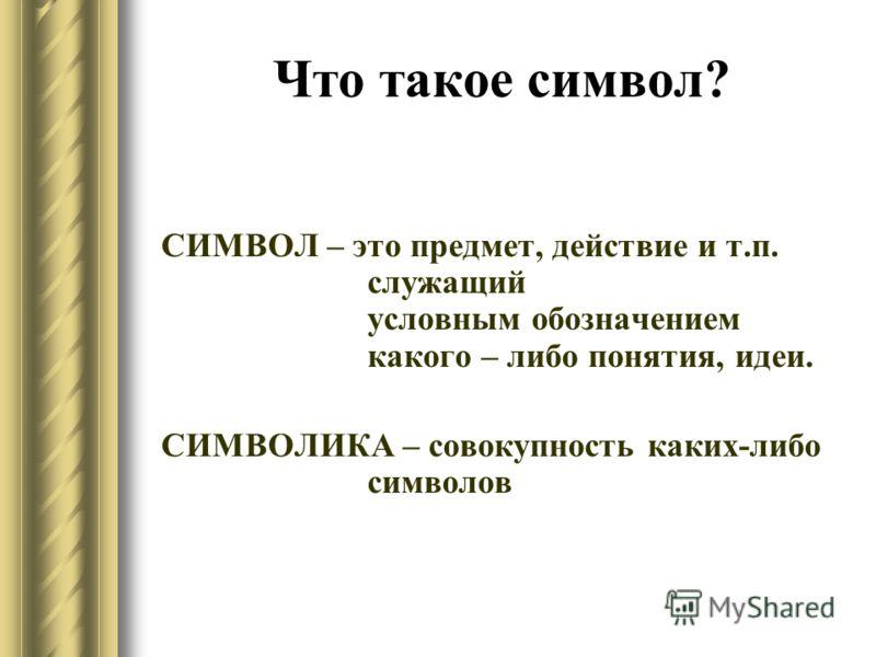 Что такое символ? СИМВОЛ – это предмет, действие и т.п. служащий условным обозначением какого – либо понятия, идеи. СИМВОЛИКА – совокупность каких-либо символов