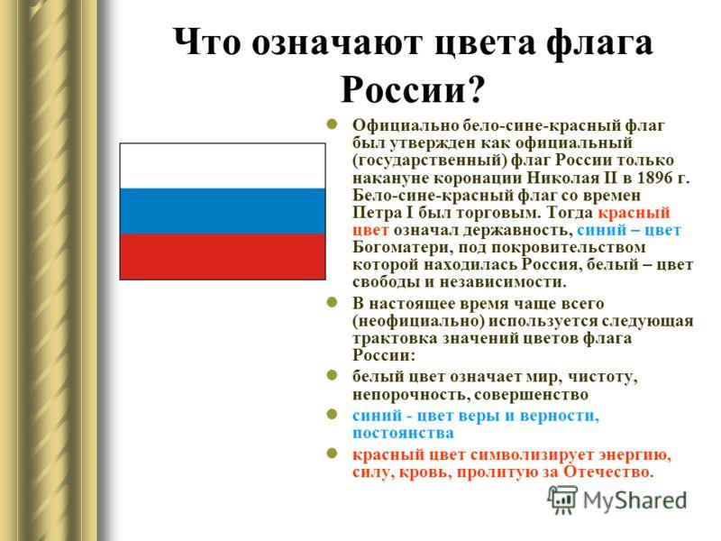 Что означают цвета флага России? Официально бело-сине-красный флаг был утвержден как официальный (государственный) флаг России только накануне коронации Николая II в 1896 г. Бело-сине-красный флаг со времен Петра I был торговым. Тогда красный цвет оз
