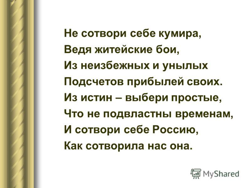 Не сотвори себе кумира, Ведя житейские бои, Из неизбежных и унылых Подсчетов прибылей своих. Из истин – выбери простые, Что не подвластны временам, И сотвори себе Россию, Как сотворила нас она.