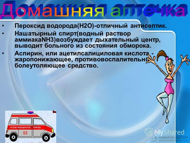 Пероксид водорода(Н2О)-отличный антисептик. Нашатырный спирт(водный раствор аммиакаNH3)возбуждает дыхательный центр, выводит больного из состояния обморока. Аспирин, или ацетилсалициловая кислота - жаропонижающее, противовоспалительное, болеутоляющее