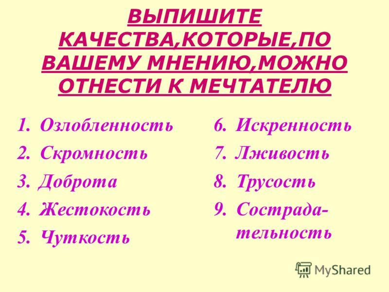 ВЫПИШИТЕ КАЧЕСТВА,КОТОРЫЕ,ПО ВАШЕМУ МНЕНИЮ,МОЖНО ОТНЕСТИ К МЕЧТАТЕЛЮ 1.Озлобленность 2.Скромность 3.Доброта 4.Жестокость 5.Чуткость 6.Искренность 7.Лживость 8.Трусость 9.Сострада- тельность