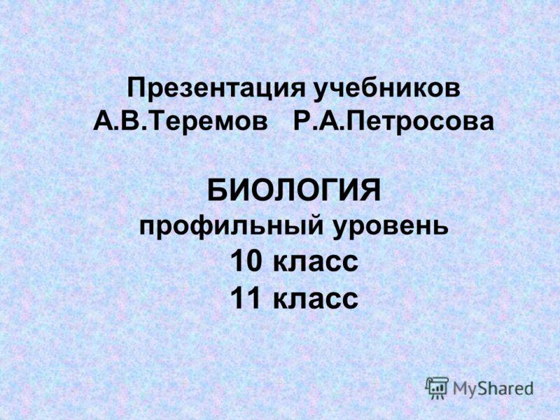 Презентация учебников А.В.Теремов Р.А.Петросова БИОЛОГИЯ профильный уровень 10 класс 11 класс