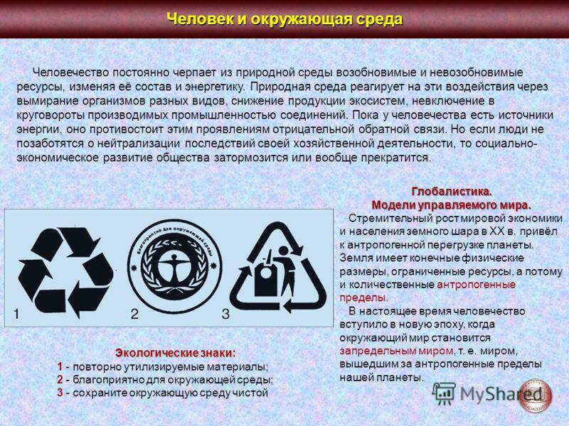 Человек и окружающая среда Человечество постоянно черпает из природной среды возобновимые и невозобновимые ресурсы, изменяя её состав и энергетику. Природная среда реагирует на эти воздействия через вымирание организмов разных видов, снижение продукц
