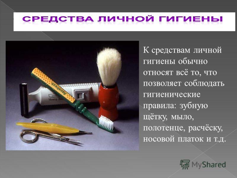 . К средствам личной гигиены обычно относят всё то, что позволяет соблюдать гигиенические правила: зубную щётку, мыло, полотенце, расчёску, носовой платок и т.д.