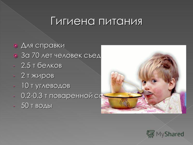 Для справки Для справки За 70 лет человек съедает и выпивает: За 70 лет человек съедает и выпивает: - 2.5 т белков - 2 т жиров - 10 т углеводов - 0.2-0.3 т поваренной соли - 50 т воды