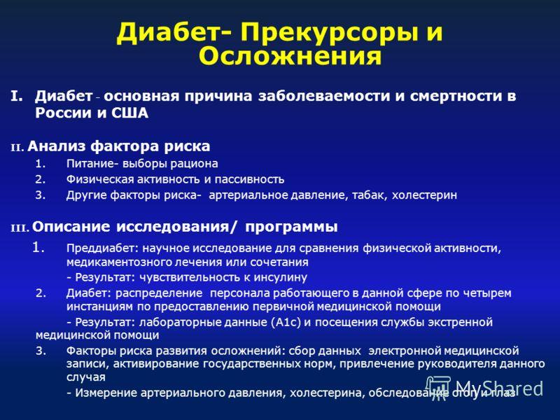 Диабет- Прекурсоры и Осложнения I.Диабет - основная причина заболеваемости и смертности в России и США II. Анализ фактора риска 1.Питание- выборы рациона 2.Физическая активность и пассивность 3.Другие факторы риска- артериальное давление, табак, холе