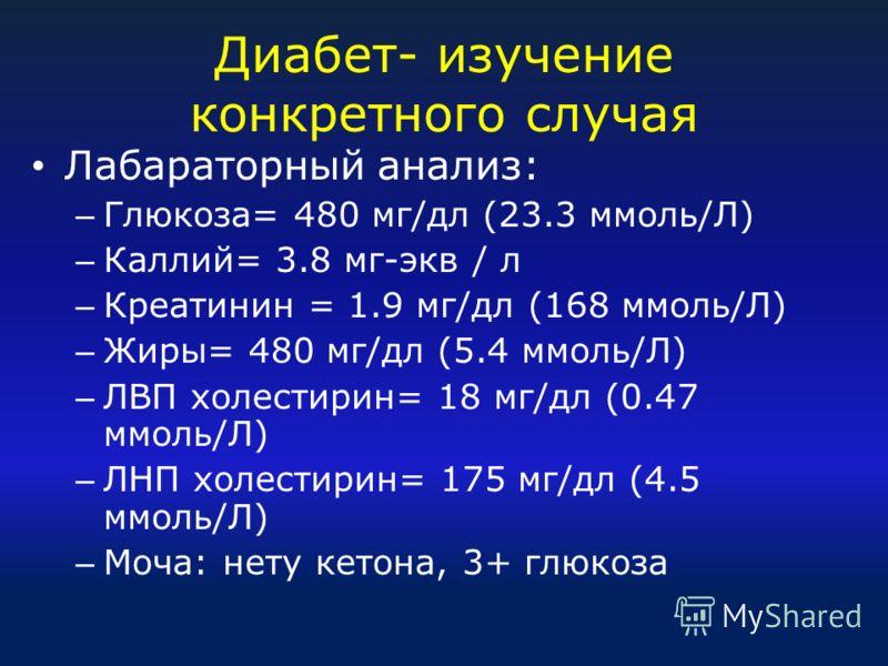Диабет- изучение конкретного случая Лабараторный анализ: – Глюкоза= 480 мг/дл (23.3 ммоль/Л) – Каллий= 3.8 мг-экв / л – Креатинин = 1.9 мг/дл (168 ммоль/Л) – Жиры= 480 мг/дл (5.4 ммоль/Л) – ЛВП холестирин= 18 мг/дл (0.47 ммоль/Л) – ЛНП холестирин= 17
