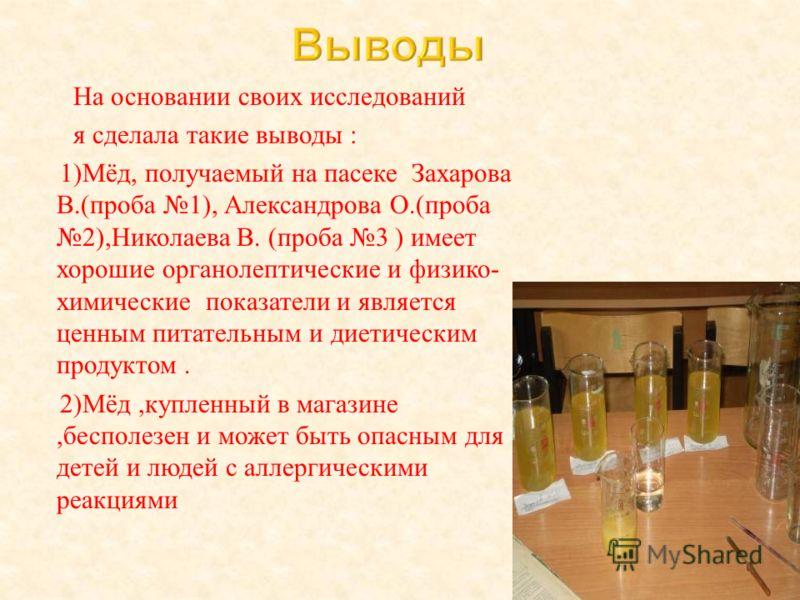 На основании своих исследований я сделала такие выводы : 1) Мёд, получаемый на пасеке Захарова В.( проба 1), Александрова О.( проба 2), Николаева В. ( проба 3 ) имеет хорошие органолептические и физико - химические показатели и является ценным питате