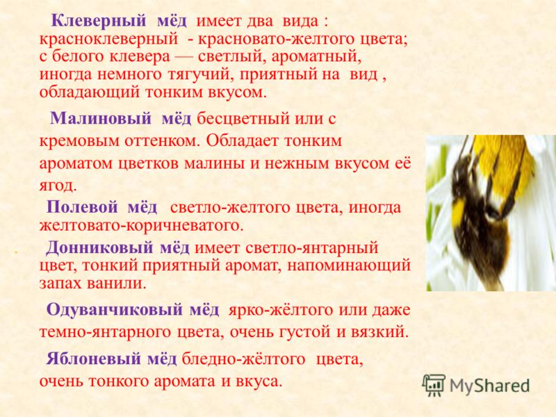 Клеверный мёд имеет два вида : красноклеверный - красновато - желтого цвета ; с белого клевера светлый, ароматный, иногда немного тягучий, приятный на вид, обладающий тонким вкусом. Малиновый мёд бесцветный или с кремовым оттенком. Обладает тонким ар