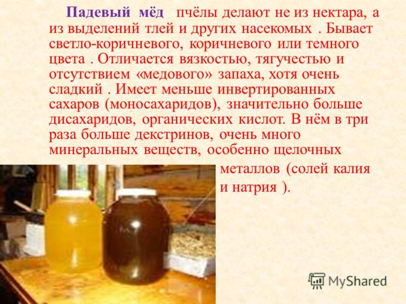 Падевый мёд пчёлы делают не из нектара, а из выделений тлей и других насекомых. Бывает светло - коричневого, коричневого или темного цвета. Отличается вязкостью, тягучестью и отсутствием « медового » запаха, хотя очень сладкий. Имеет меньше инвертиро