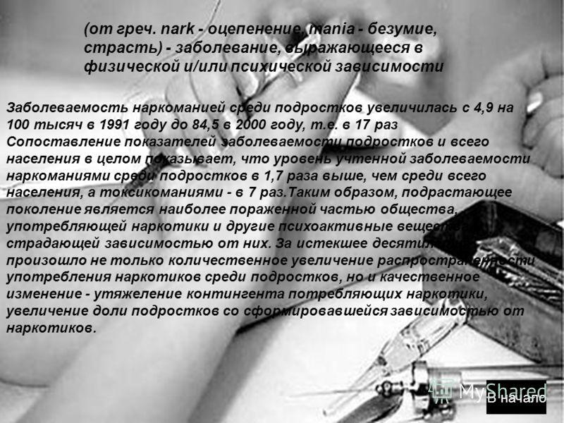 (от греч. nark - оцепенение, mania - безумие, страсть) - заболевание, выражающееся в физической и/или психической зависимости В начало Заболеваемость наркоманией среди подростков увеличилась с 4,9 на 100 тысяч в 1991 году до 84,5 в 2000 году, т.е. в