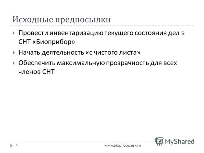 Исходные предпосылки www.biopribor.msk.ru4 Провести инвентаризацию текущего состояния дел в СНТ « Биоприбор » Начать деятельность « с чистого листа » Обеспечить максимальную прозрачность для всех членов СНТ