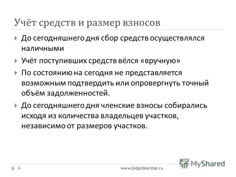 Учёт средств и размер взносов www.biopribor.msk.ru6 До сегодняшнего дня сбор средств осуществлялся наличными Учёт поступивших средств вёлся « вручную » По состоянию на сегодня не представляется возможным подтвердить или опровергнуть точный объём задо