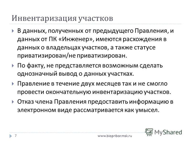 Инвентаризация участков www.biopribor.msk.ru7 В данных, полученных от предыдущего Правления, и данных от ПК « Инженер », имеются расхождения в данных о владельцах участков, а также статусе приватизирован / не приватизирован. По факту, не представляет