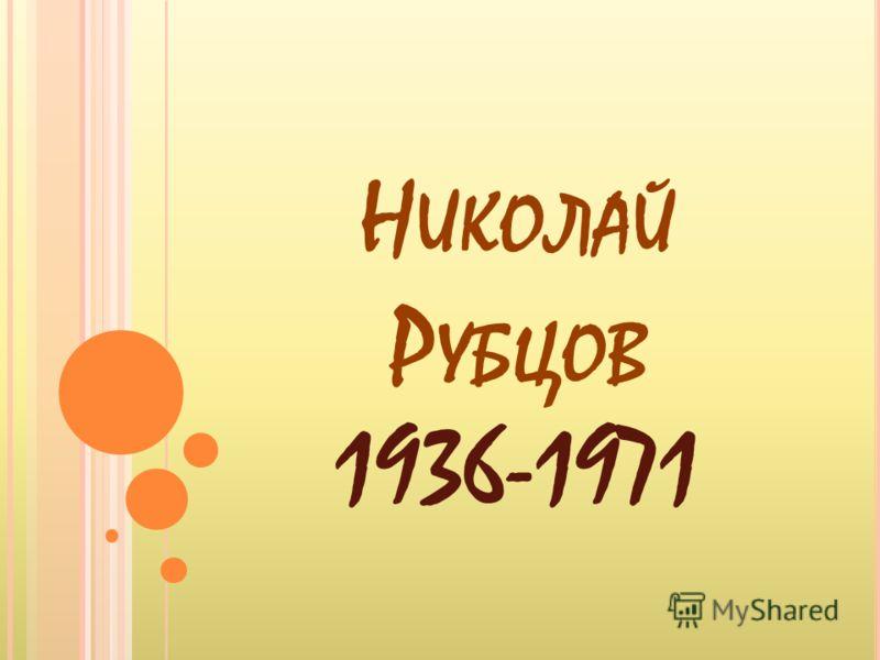 Н ИКОЛАЙ Р УБЦОВ 1936-1971