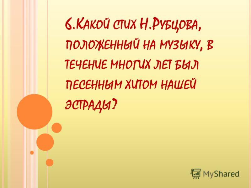 6.К АКОЙ СТИХ Н.Р УБЦОВА, ПОЛОЖЕННЫЙ НА МУЗЫКУ, В ТЕЧЕНИЕ МНОГИХ ЛЕТ БЫЛ ПЕСЕННЫМ ХИТОМ НАШЕЙ ЭСТРАДЫ ?