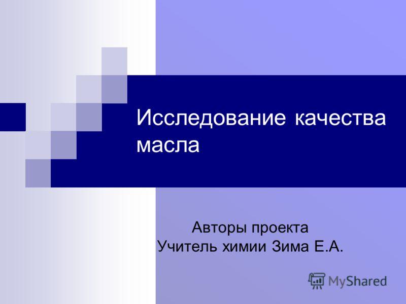 Исследование качества масла Авторы проекта Учитель химии Зима Е.А.