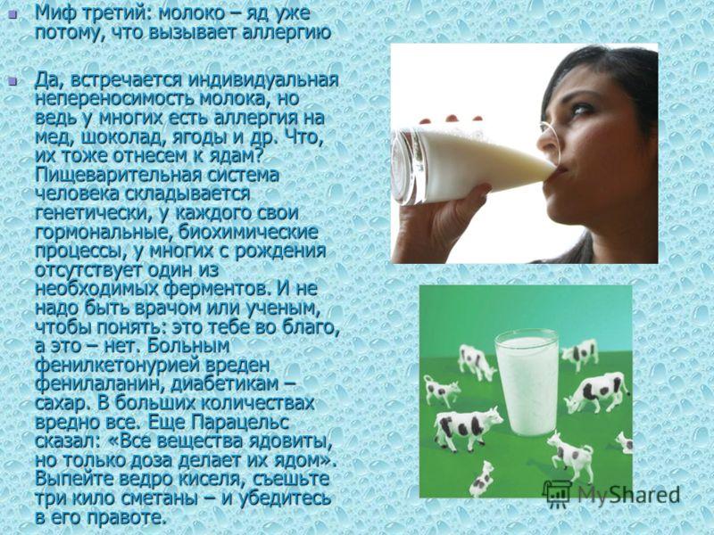 Миф третий: молоко – яд уже потому, что вызывает аллергию Миф третий: молоко – яд уже потому, что вызывает аллергию Да, встречается индивидуальная непереносимость молока, но ведь у многих есть аллергия на мед, шоколад, ягоды и др. Что, их тоже отнесе