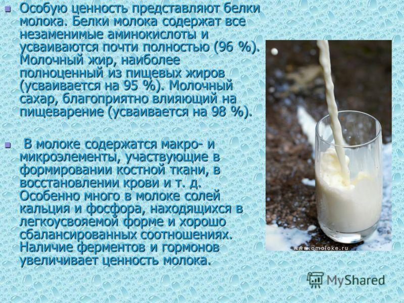 Особую ценность представляют белки молока. Белки молока содержат все незаменимые аминокислоты и усваиваются почти полностью (96 %). Молочный жир, наиболее полноценный из пищевых жиров (усваивается на 95 %). Молочный сахар, благоприятно влияющий на пи