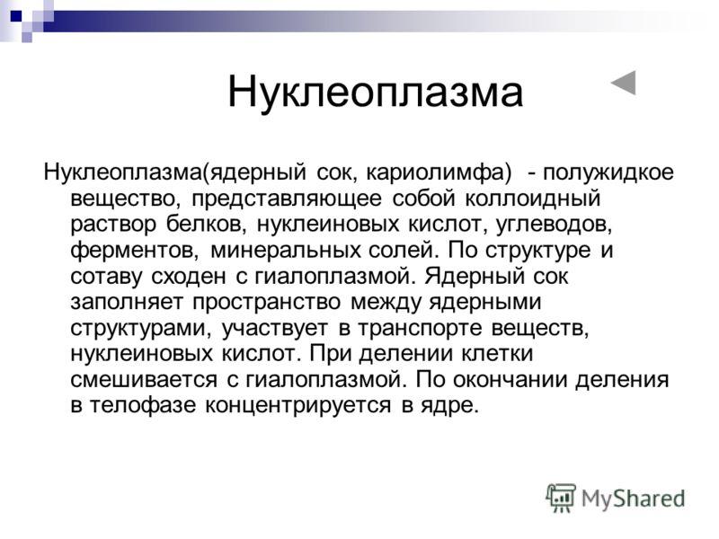 Нуклеоплазма Нуклеоплазма(ядерный сок, кариолимфа) - полужидкое вещество, представляющее собой коллоидный раствор белков, нуклеиновых кислот, углеводов, ферментов, минеральных солей. По структуре и сотаву сходен с гиалоплазмой. Ядерный сок заполняет