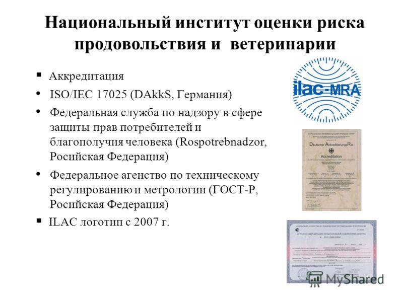 Национальный институт оценки риска продовольствия и ветеринарии Аккредитация ISO/IEC 17025 (DAkkS, Германия) Федеральная служба по надзору в сфере защиты прав потребителей и благополучия человека (Rospotrebnadzor, Росийская Федерация) Федеральное аге