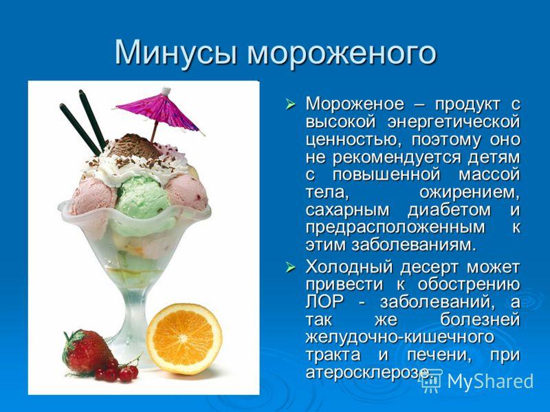 Минусы мороженого Мороженое – продукт с высокой энергетической ценностью, поэтому оно не рекомендуется детям с повышенной массой тела, ожирением, сахарным диабетом и предрасположенным к этим заболеваниям. Мороженое – продукт с высокой энергетической