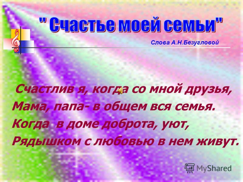Счастлив я, когда со мной друзья, Мама, папа- в общем вся семья. Когда в доме доброта, уют, Рядышком с любовью в нем живут. Слова А.Н.Безугловой