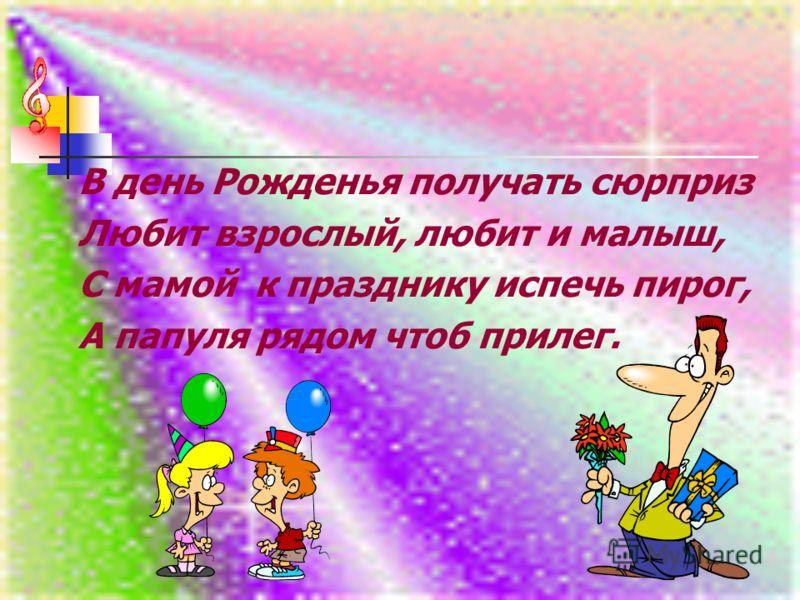 В день Рожденья получать сюрприз Любит взрослый, любит и малыш, С мамой к празднику испечь пирог, А папуля рядом чтоб прилег.