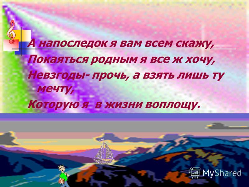А напоследок я вам всем скажу, Покаяться родным я все ж хочу, Невзгоды- прочь, а взять лишь ту мечту, Которую я в жизни воплощу.