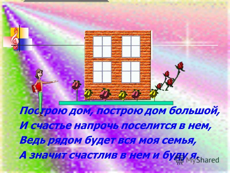Построю дом, построю дом большой, И счастье напрочь поселится в нем, Ведь рядом будет вся моя семья, А значит счастлив в нем и буду я.