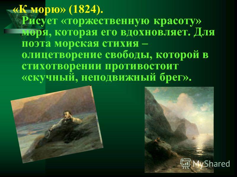 «К морю» (1824). Рисует «торжественную красоту» моря, которая его вдохновляет. Для поэта морская стихия – олицетворение свободы, которой в стихотворении противостоит «скучный, неподвижный брег».