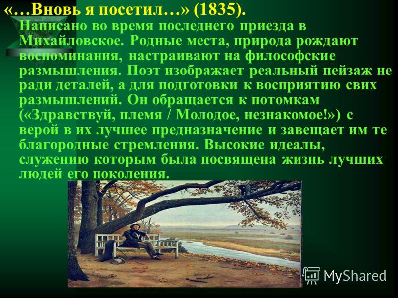 «…Вновь я посетил…» (1835). Написано во время последнего приезда в Михайловское. Родные места, природа рождают воспоминания, настраивают на философские размышления. Поэт изображает реальный пейзаж не ради деталей, а для подготовки к восприятию свих р