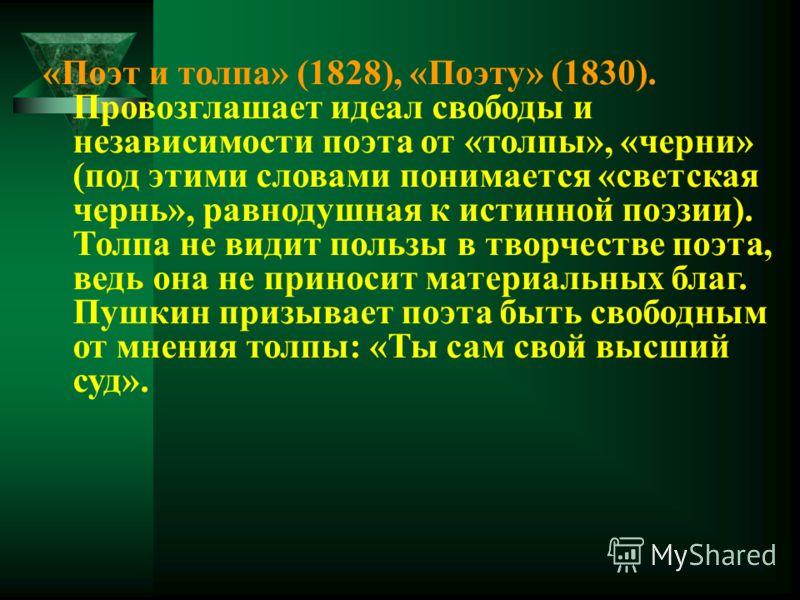 «Поэт и толпа» (1828), «Поэту» (1830). Провозглашает идеал свободы и независимости поэта от «толпы», «черни» (под этими словами понимается «светская чернь», равнодушная к истинной поэзии). Толпа не видит пользы в творчестве поэта, ведь она не приноси