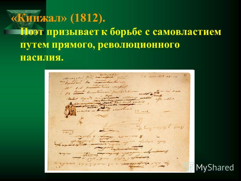 «Кинжал» (1812). Поэт призывает к борьбе с самовластием путем прямого, революционного насилия.