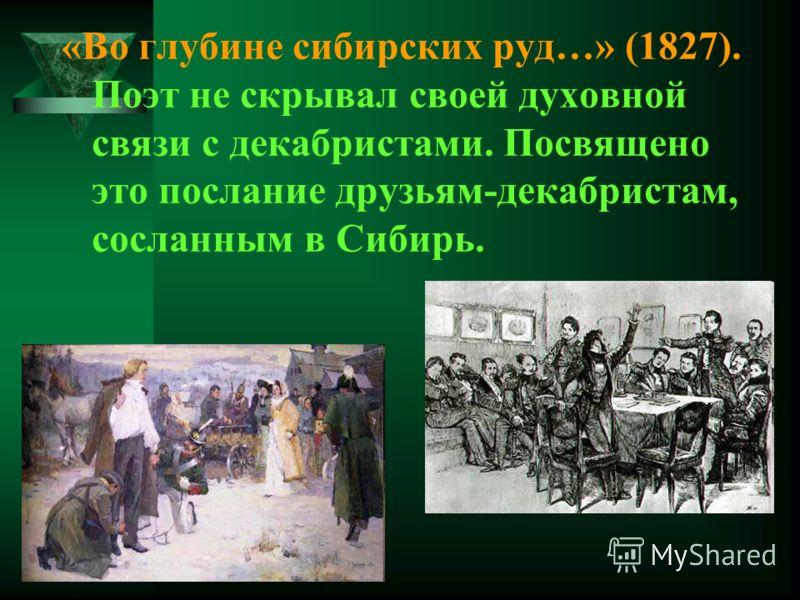 «Во глубине сибирских руд…» (1827). Поэт не скрывал своей духовной связи с декабристами. Посвящено это послание друзьям-декабристам, сосланным в Сибирь.