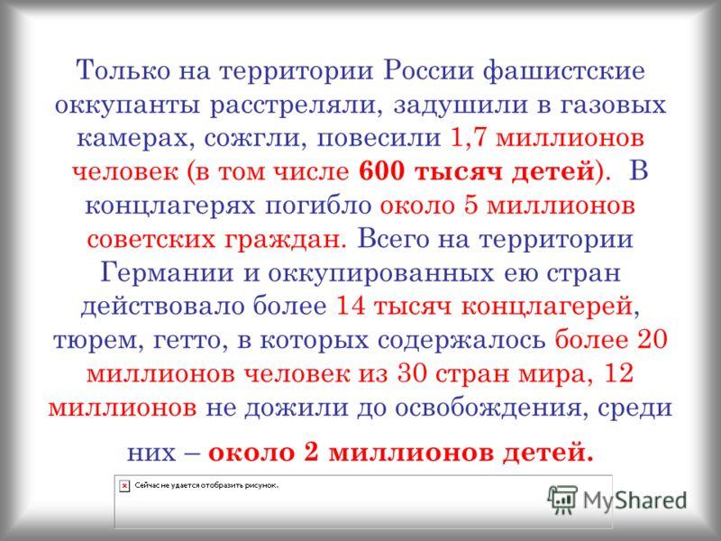 Только на территории России фашистские оккупанты расстреляли, задушили в газовых камерах, сожгли, повесили 1,7 миллионов человек (в том числе 600 тысяч детей ). В концлагерях погибло около 5 миллионов советских граждан. Всего на территории Германии и